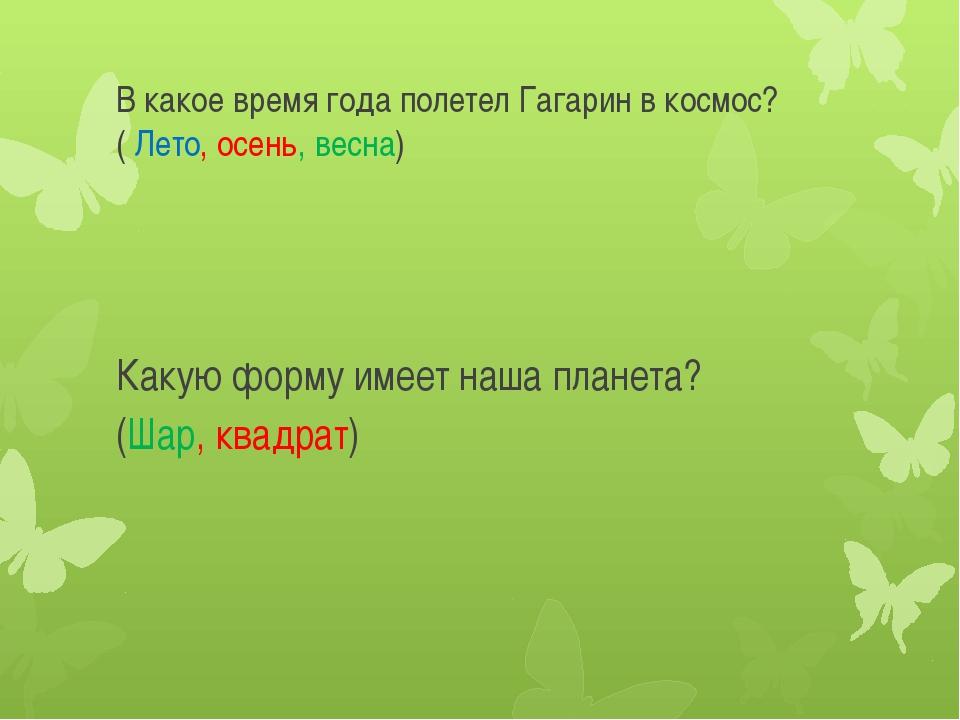 В какое время года полетел Гагарин в космос?( Лето, осень, весна) Какую форму...