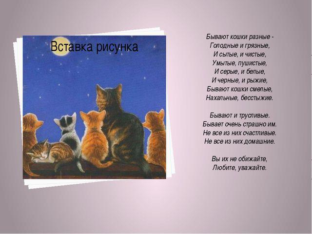 Бывают кошки разные - Голодные и грязные, И сытые, и чистые, Умытые, пушисты...