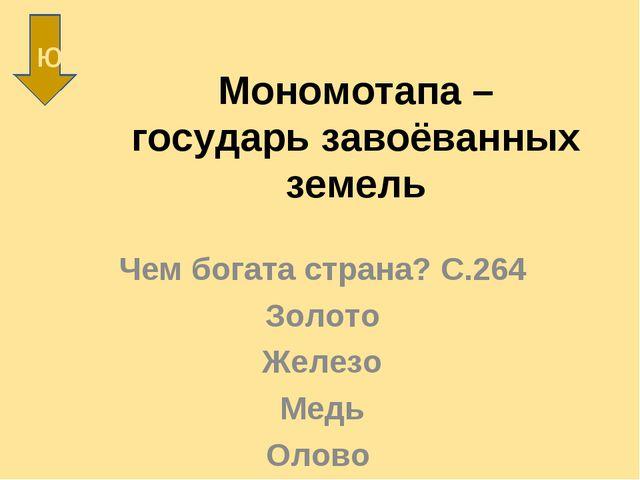 Мономотапа – государь завоёванных земель Чем богата страна? С.264 Золото Желе...