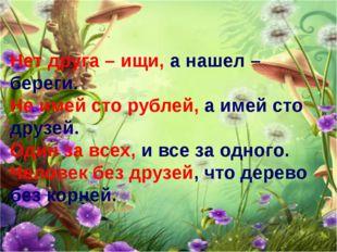 Нет друга – ищи, а нашел – береги. Не имей сто рублей, а имей сто друзей. Оди
