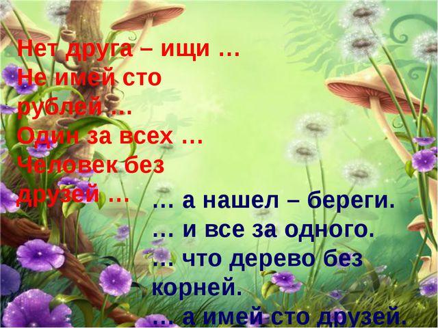 Нет друга – ищи … Не имей сто рублей … Один за всех … Человек без друзей … …...