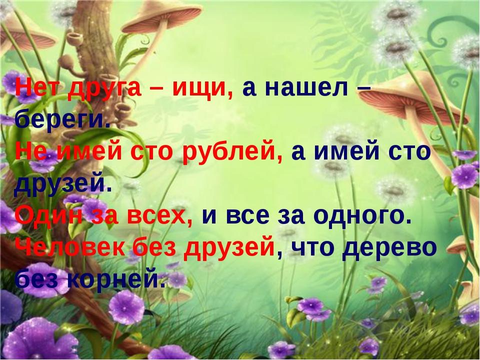 Нет друга – ищи, а нашел – береги. Не имей сто рублей, а имей сто друзей. Оди...