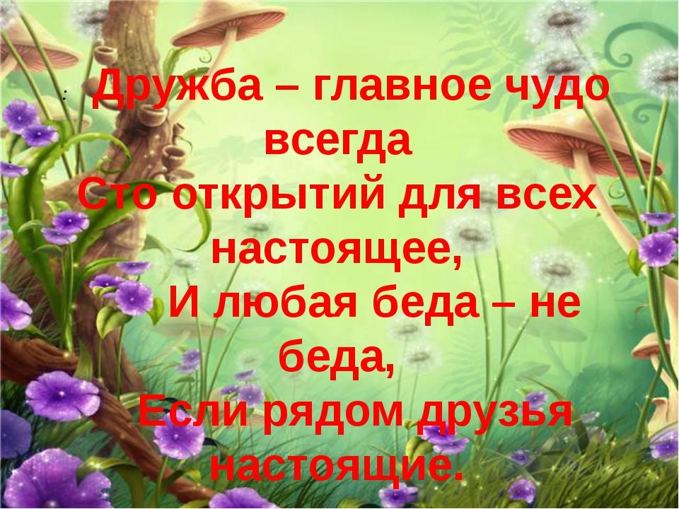 :Дружба – главное чудо всегда Сто открытий для всех настоящее,  И л...