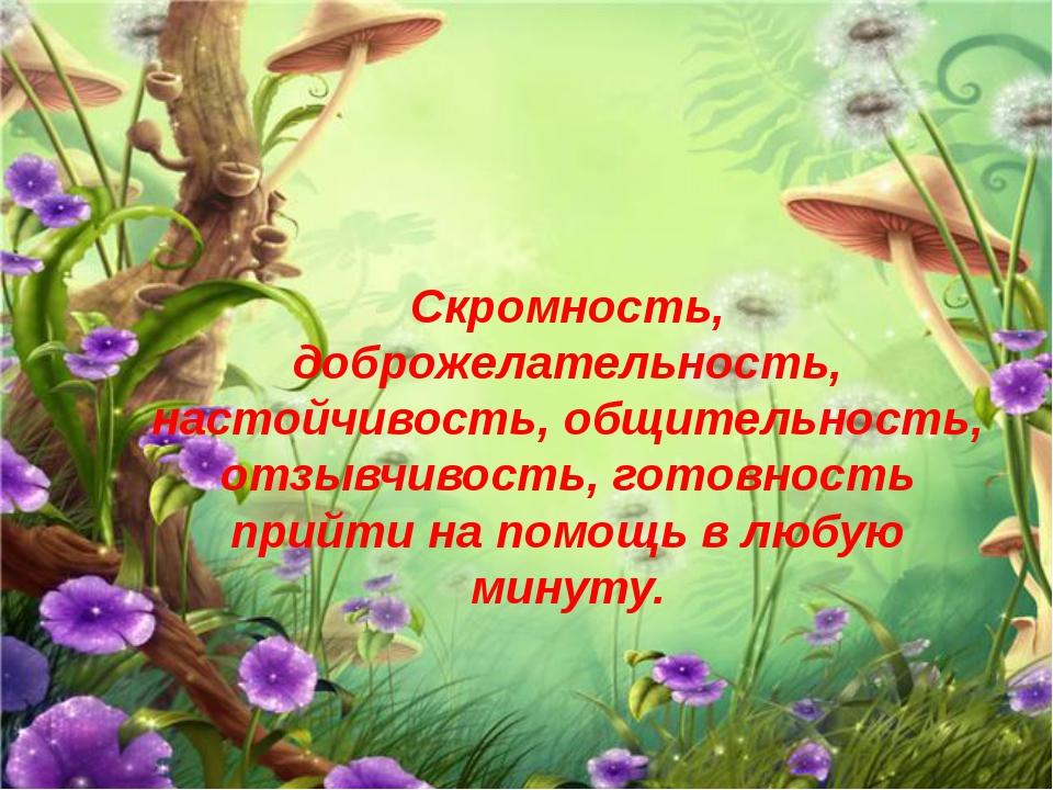 Скромность, доброжелательность, настойчивость, общительность, отзывчивость, г...