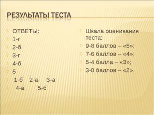 ОТВЕТЫ: 1-г 2-б 3-г 4-б 5 1-б 2-а 3-а 4-а 5-б Шкала оценивания теста: 9-8 бал