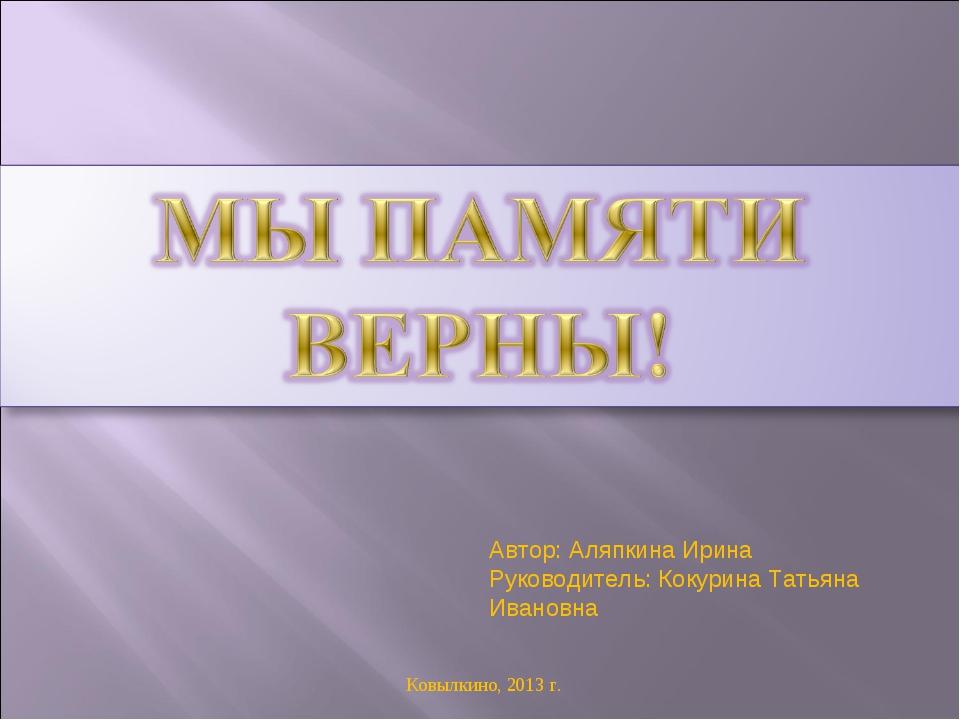 Автор: Аляпкина Ирина Руководитель: Кокурина Татьяна Ивановна Ковылкино, 2013...