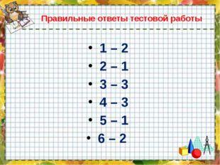 Правильные ответы тестовой работы 1 – 2 2 – 1 3 – 3 4 – 3 5 – 1 6 – 2