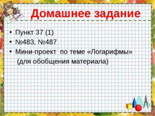 Домашнее задание Пункт 37 (1) №483, №487 Мини-проект по теме «Логарифмы» (для
