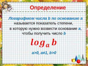 Определение Логарифмом числа b по основанию a называется показатель степени,