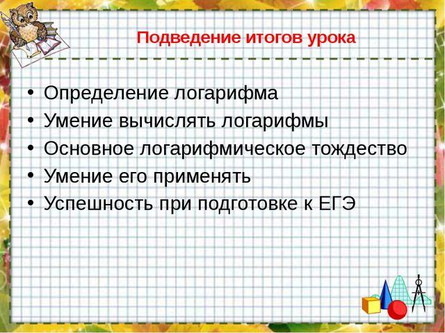 Подведение итогов урока Определение логарифма Умение вычислять логарифмы Осно...