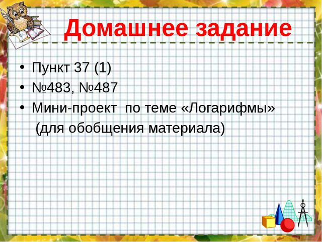 Домашнее задание Пункт 37 (1) №483, №487 Мини-проект по теме «Логарифмы» (для...