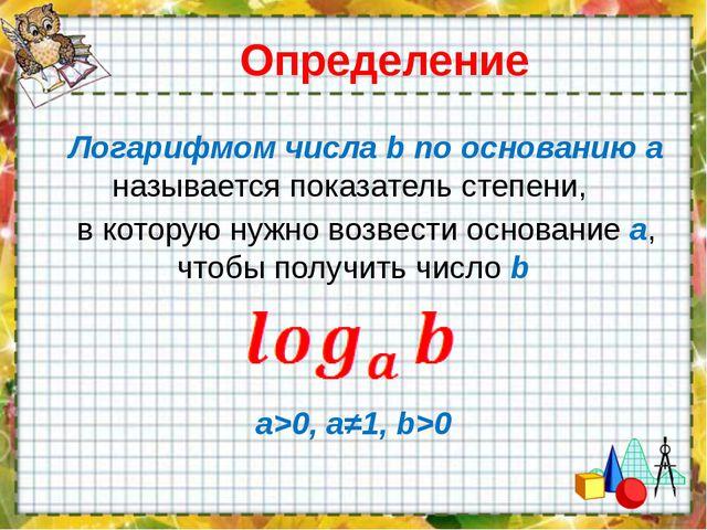 Определение Логарифмом числа b по основанию a называется показатель степени,...