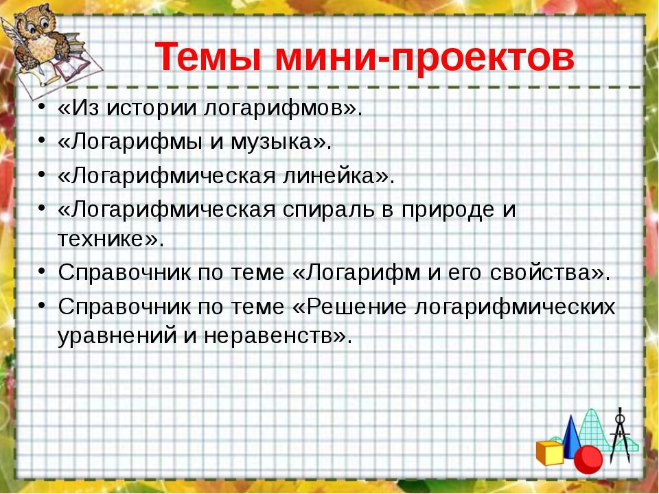 Темы мини-проектов «Из истории логарифмов». «Логарифмы и музыка». «Логарифмич...