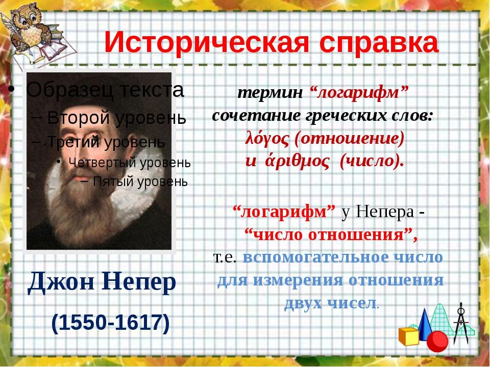 """Историческая справка Джон Непер (1550-1617) термин """"логарифм"""" сочетание грече..."""