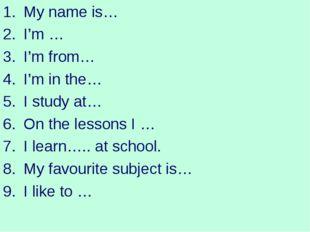 My name is… I'm … I'm from… I'm in the… I study at… On the lessons I … I lear