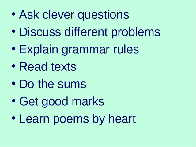 Ask clever questions Discuss different problems Explain grammar rules Read te...