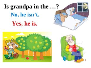 Is grandpa in the …? No, he isn't. Yes, he is.