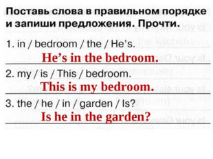 He's in the bedroom. This is my bedroom. Is he in the garden?