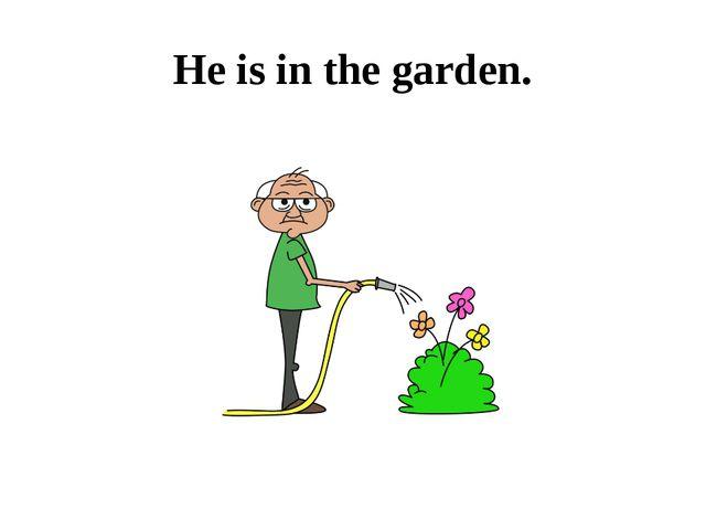 He is in the garden.