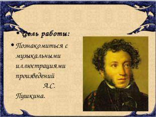 Цель работы: Познакомиться с музыкальными иллюстрациями произведений А.С. Пуш