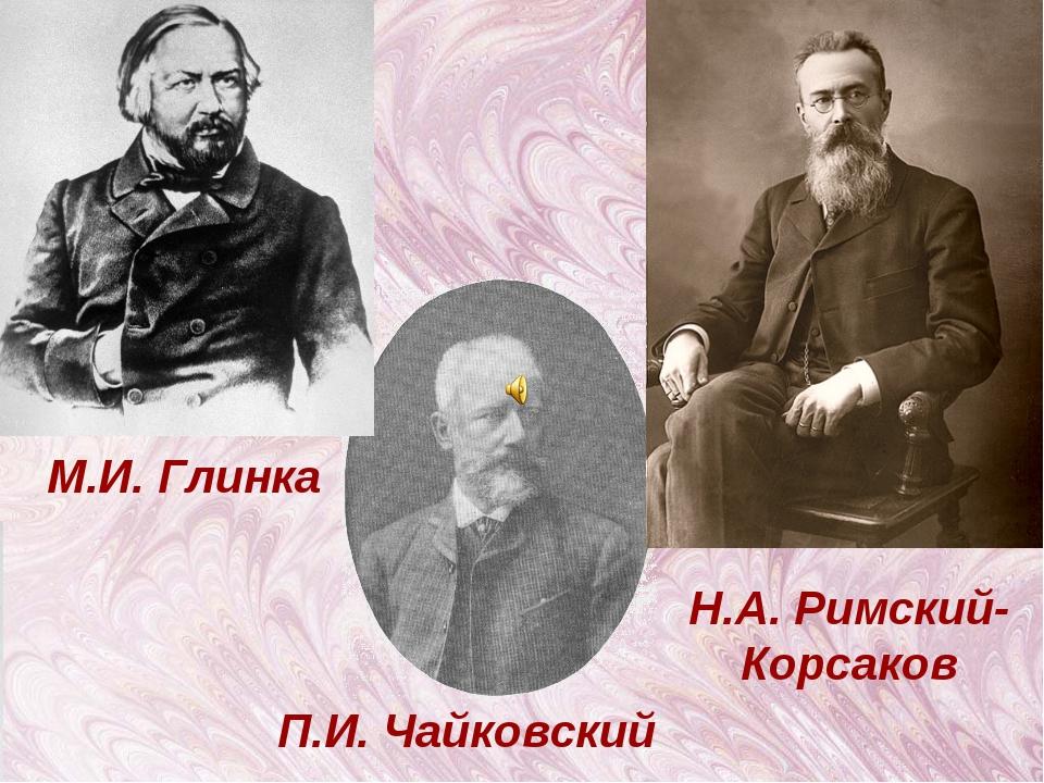 П.И. Чайковский М.И. Глинка Н.А. Римский- Корсаков