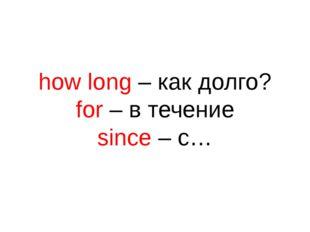 how long – как долго? for – в течение since – c…