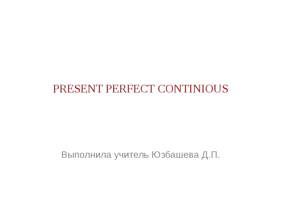 PRESENT PERFECT CONTINIOUS Выполнила учитель Юзбашева Д.П.