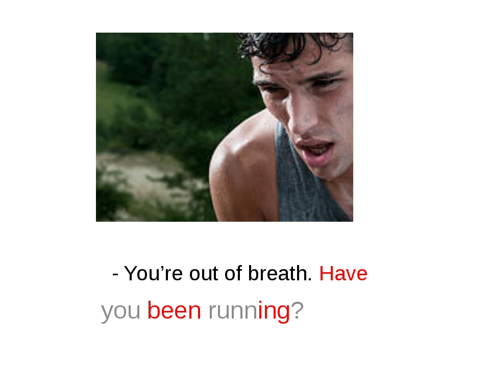 - You're out of breath. Have you been running?