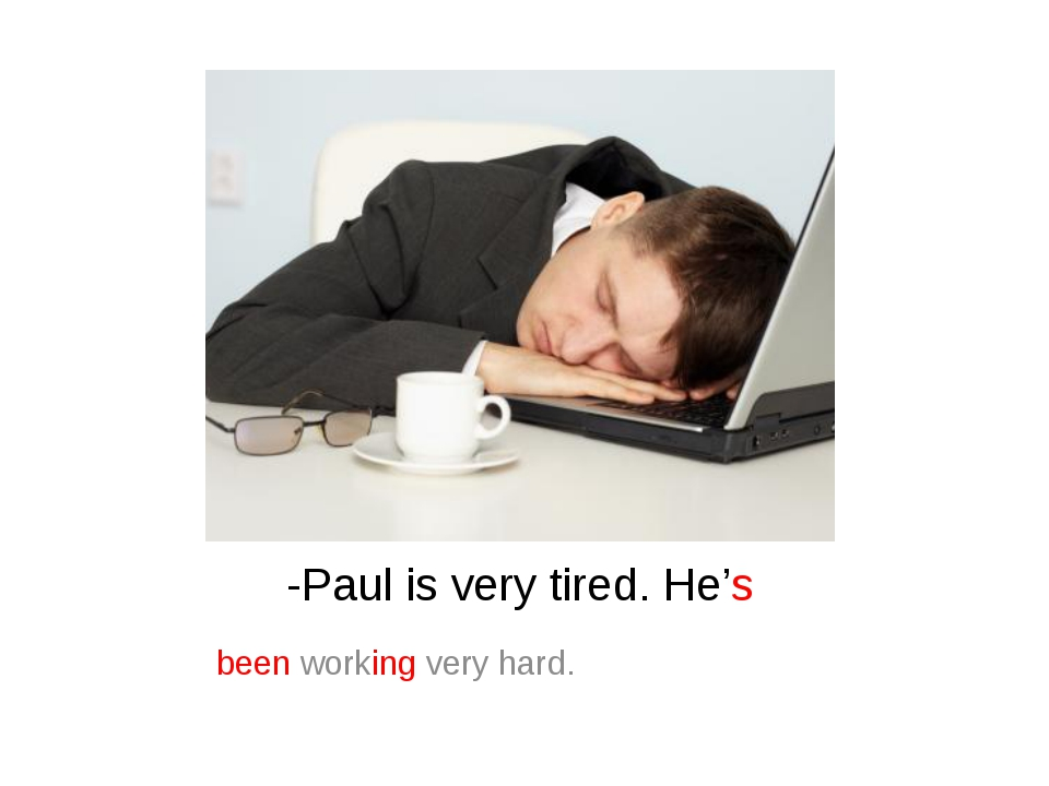 -Paul is very tired. He's been working very hard.