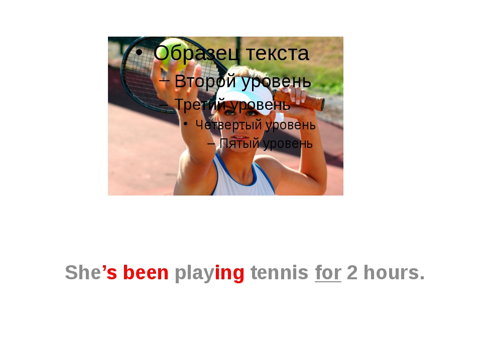 She's been playing tennis for 2 hours.