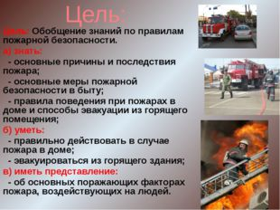 Цель: Цель: Обобщение знаний по правилам пожарной безопасности. а) знать: - о