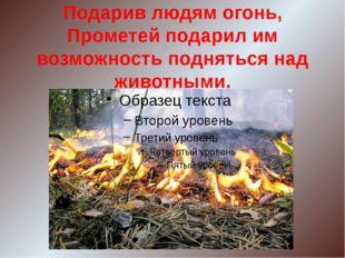 Подарив людям огонь, Прометей подарил им возможность подняться над животными.