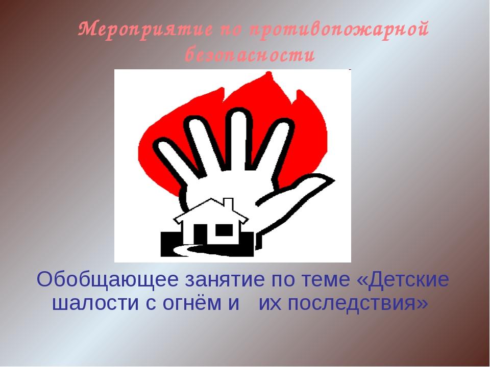 Мероприятие по противопожарной безопасности Обобщающее занятие по теме «Детс...