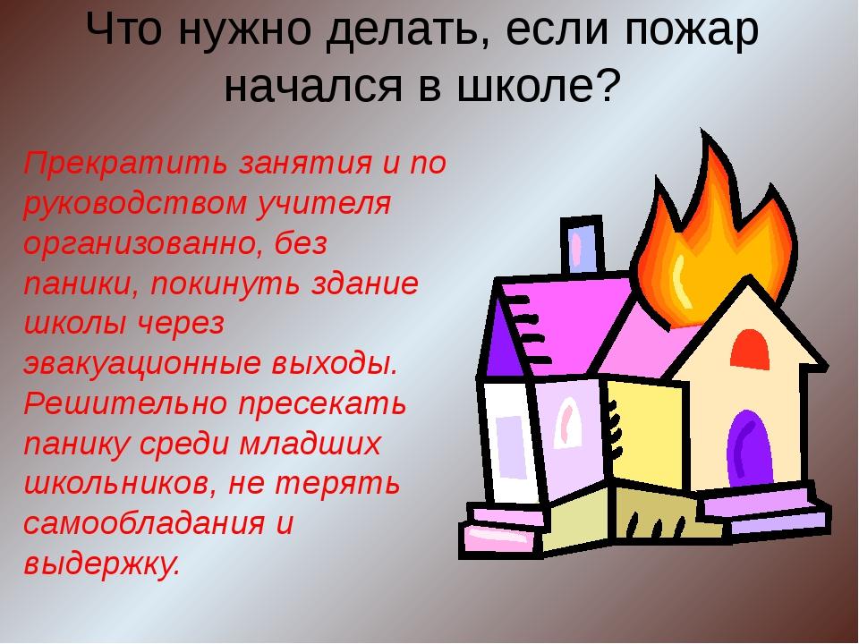 Что нужно делать, если пожар начался в школе? Прекратить занятия и по руковод...