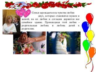 Семья зарождается на чувстве любви двух, которые становятся мужем и женой; н