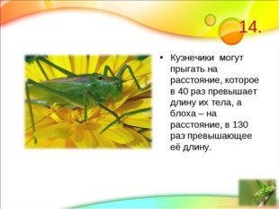 14. Кузнечики могут прыгать на расстояние, которое в 40 раз превышает длину и