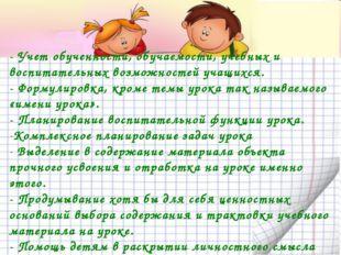 - Учет обученности, обучаемости, учебных и воспитательных возможностей учащих