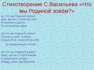 Стихотворение С.Васильева «Что мы Родиной зовём?» 1.Что мы Родиной зовём? До