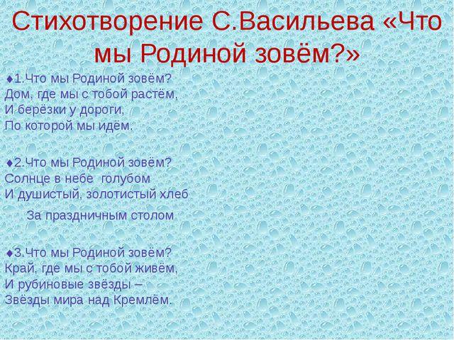 Стихотворение С.Васильева «Что мы Родиной зовём?» 1.Что мы Родиной зовём? До...