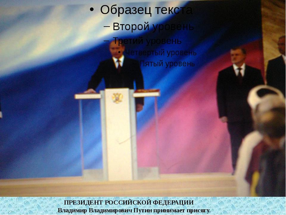 ПРЕЗИДЕНТ РОССИЙСКОЙ ФЕДЕРАЦИИ Владимир Владимирович Путин принимает присягу.