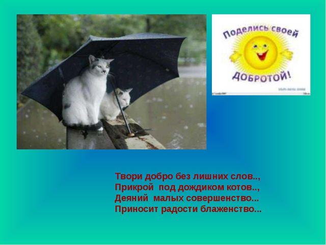 Твори добро без лишних слов.., Прикрой под дождиком котов.., Деяний малых с...