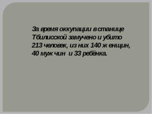 За время оккупации в станице Тбилисской замучено и убито 213 человек, из них