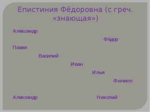 Епистиния Фёдоровна (с греч. «знающая») Александр Фёдор Павел Василий Иван Ил