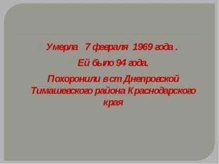Умерла 7 февраля 1969 года . Ей было 94 года. Похоронили в ст Днепровской Ти