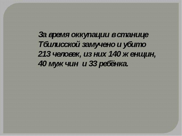 За время оккупации в станице Тбилисской замучено и убито 213 человек, из них...