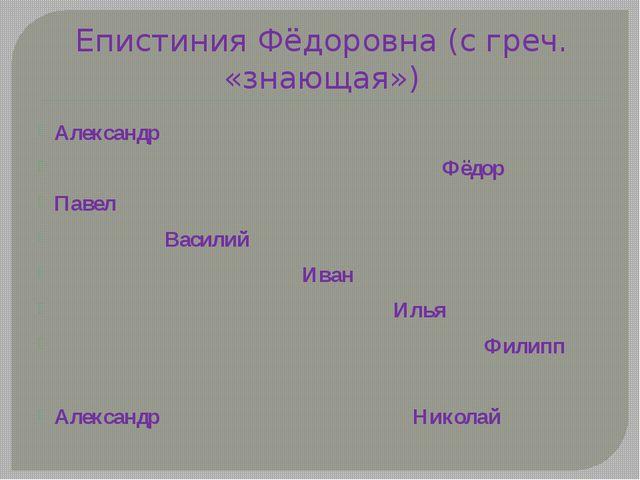 Епистиния Фёдоровна (с греч. «знающая») Александр Фёдор Павел Василий Иван Ил...