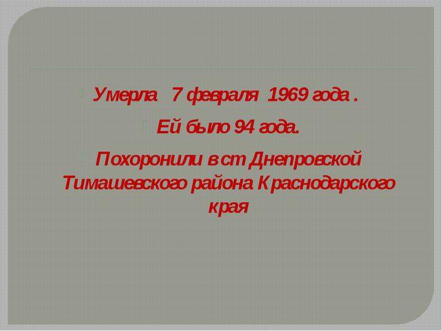 Умерла 7 февраля 1969 года . Ей было 94 года. Похоронили в ст Днепровской Ти...