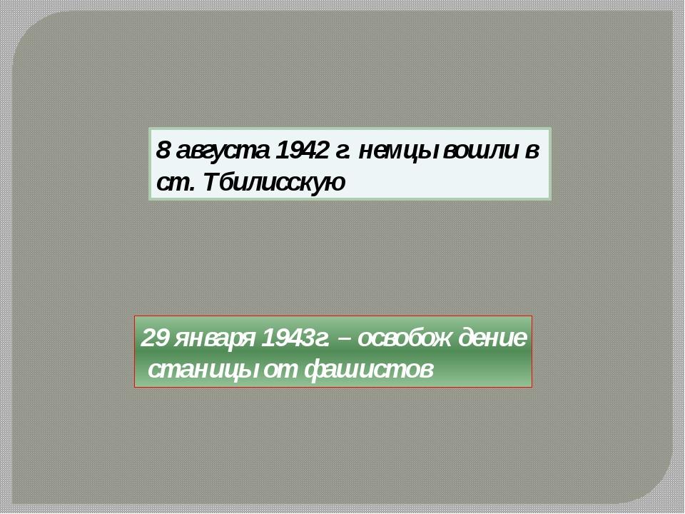 29 января 1943г. – освобождение станицы от фашистов 8 августа 1942 г. немцы в...