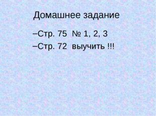 Домашнее задание Стр. 75 № 1, 2, 3 Стр. 72 выучить !!!