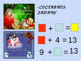 -СОСТАВИТЬ ЗАДАЧУ + = + 4 = 13 9 + = 13